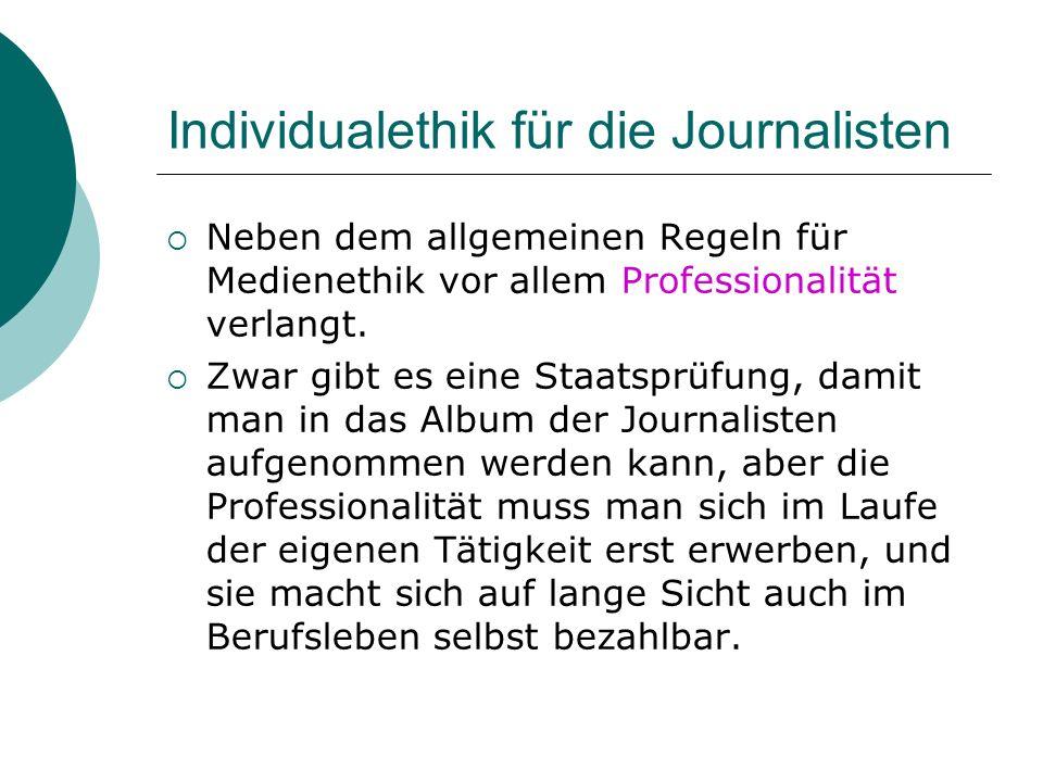 Individualethik für die Journalisten Neben dem allgemeinen Regeln für Medienethik vor allem Professionalität verlangt. Zwar gibt es eine Staatsprüfung