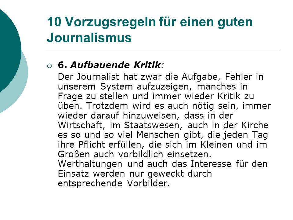 10 Vorzugsregeln für einen guten Journalismus 6. Aufbauende Kritik: Der Journalist hat zwar die Aufgabe, Fehler in unserem System aufzuzeigen, manches