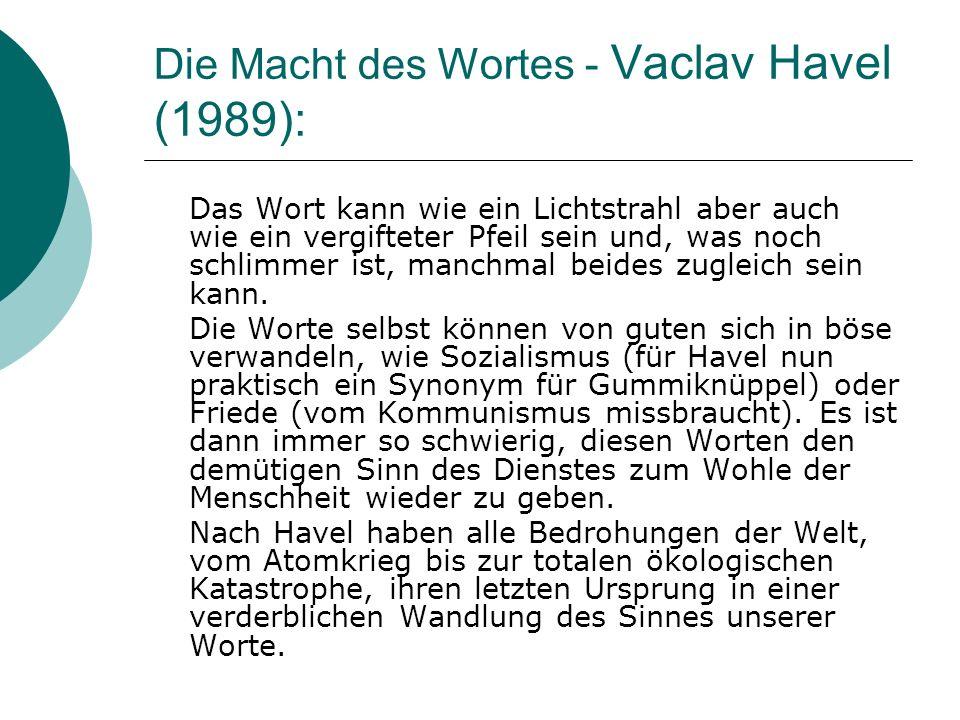 Die Macht des Wortes - Vaclav Havel (1989): Das Wort kann wie ein Lichtstrahl aber auch wie ein vergifteter Pfeil sein und, was noch schlimmer ist, ma