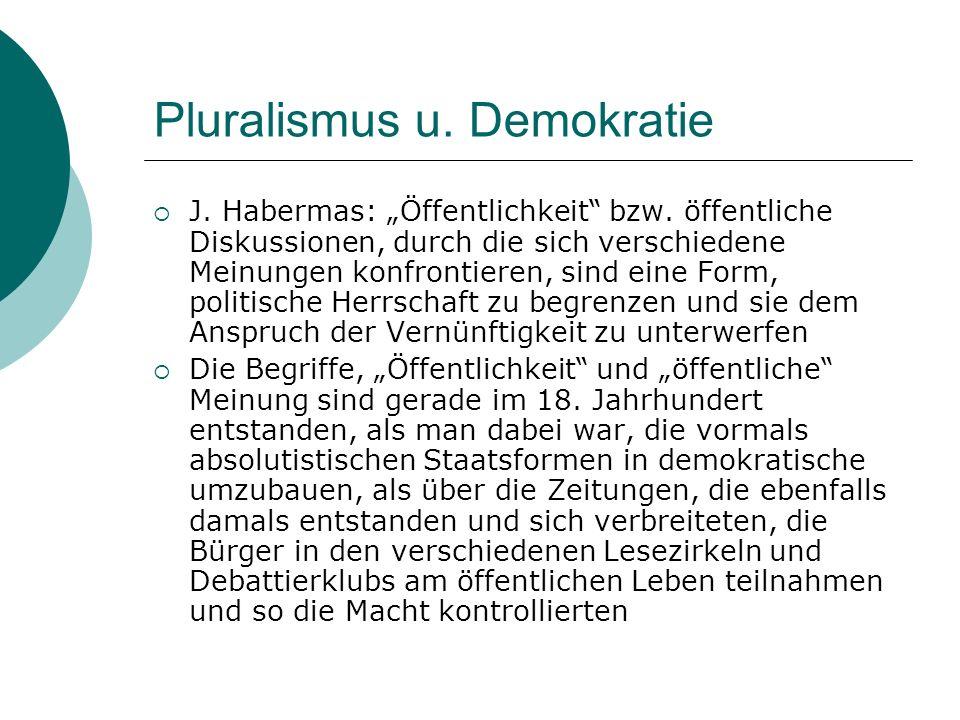 Pluralismus u. Demokratie J. Habermas: Öffentlichkeit bzw. öffentliche Diskussionen, durch die sich verschiedene Meinungen konfrontieren, sind eine Fo