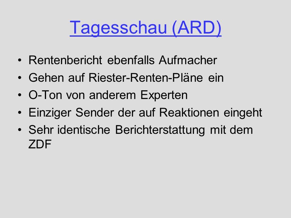 Tagesschau (ARD) Rentenbericht ebenfalls Aufmacher Gehen auf Riester-Renten-Pläne ein O-Ton von anderem Experten Einziger Sender der auf Reaktionen ei