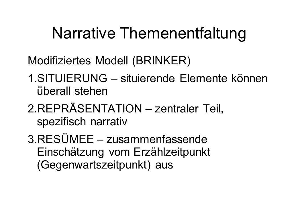 Narrative Themenentfaltung Modifiziertes Modell (BRINKER) 1.SITUIERUNG – situierende Elemente können überall stehen 2.REPRÄSENTATION – zentraler Teil, spezifisch narrativ 3.RESÜMEE – zusammenfassende Einschätzung vom Erzählzeitpunkt (Gegenwartszeitpunkt) aus