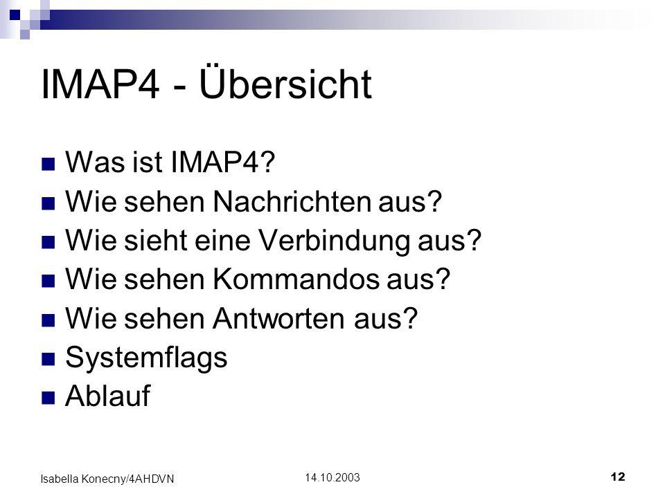 14.10.200312 Isabella Konecny/4AHDVN IMAP4 - Übersicht Was ist IMAP4? Wie sehen Nachrichten aus? Wie sieht eine Verbindung aus? Wie sehen Kommandos au