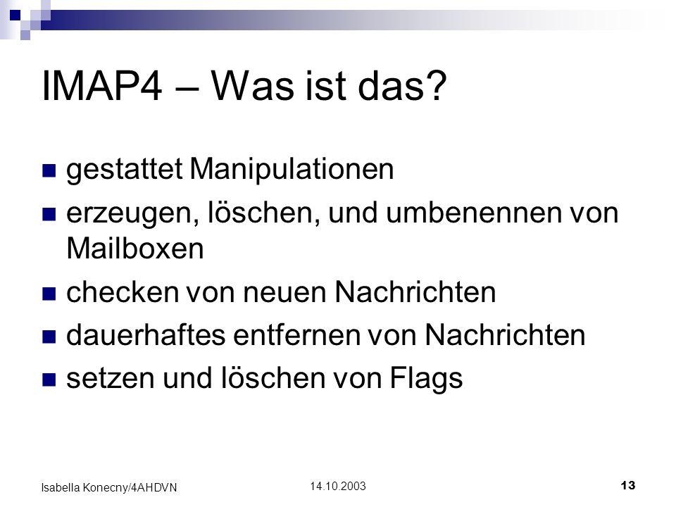 14.10.200313 Isabella Konecny/4AHDVN IMAP4 – Was ist das? gestattet Manipulationen erzeugen, löschen, und umbenennen von Mailboxen checken von neuen N