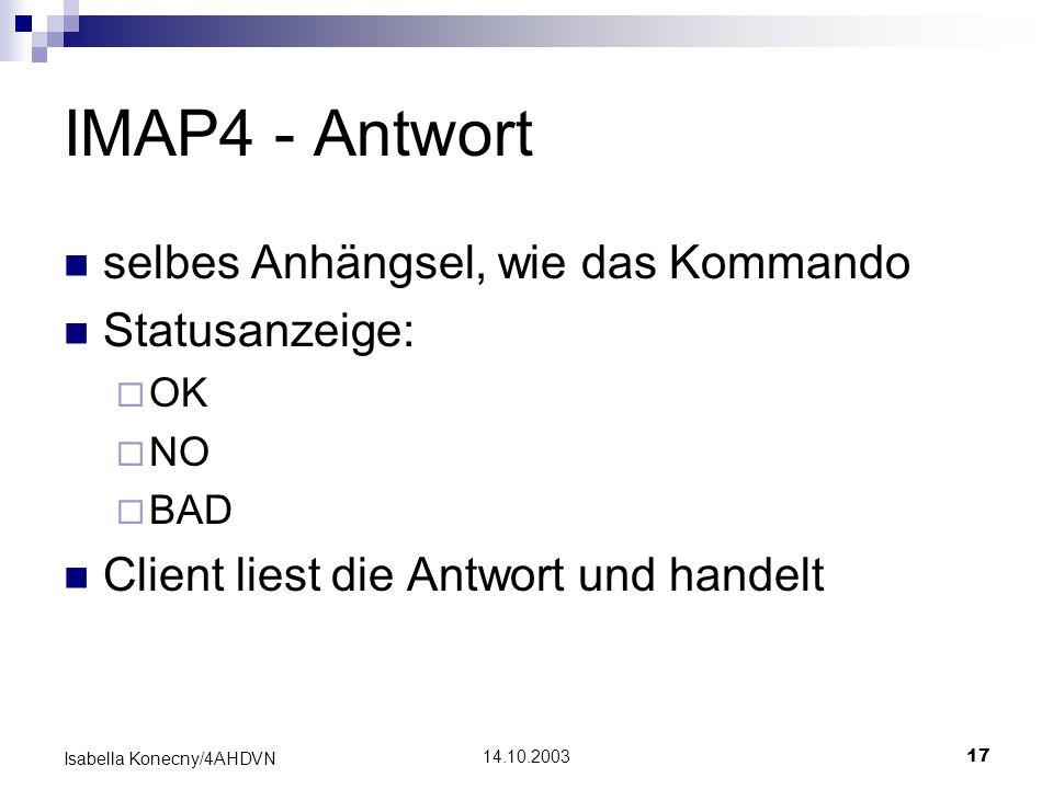 14.10.200317 Isabella Konecny/4AHDVN IMAP4 - Antwort selbes Anhängsel, wie das Kommando Statusanzeige: OK NO BAD Client liest die Antwort und handelt