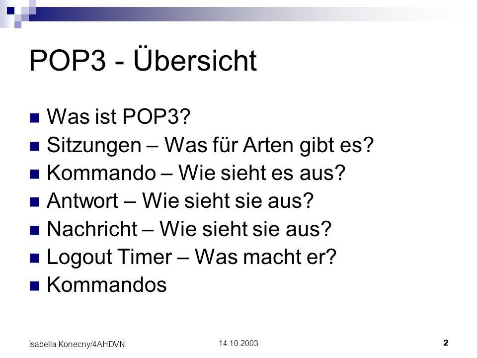 14.10.20032 Isabella Konecny/4AHDVN POP3 - Übersicht Was ist POP3? Sitzungen – Was für Arten gibt es? Kommando – Wie sieht es aus? Antwort – Wie sieht