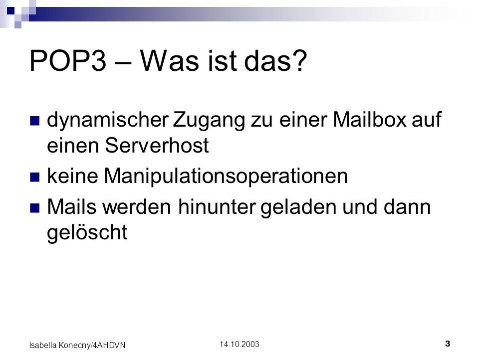 14.10.20033 Isabella Konecny/4AHDVN POP3 – Was ist das? dynamischer Zugang zu einer Mailbox auf einen Serverhost keine Manipulationsoperationen Mails