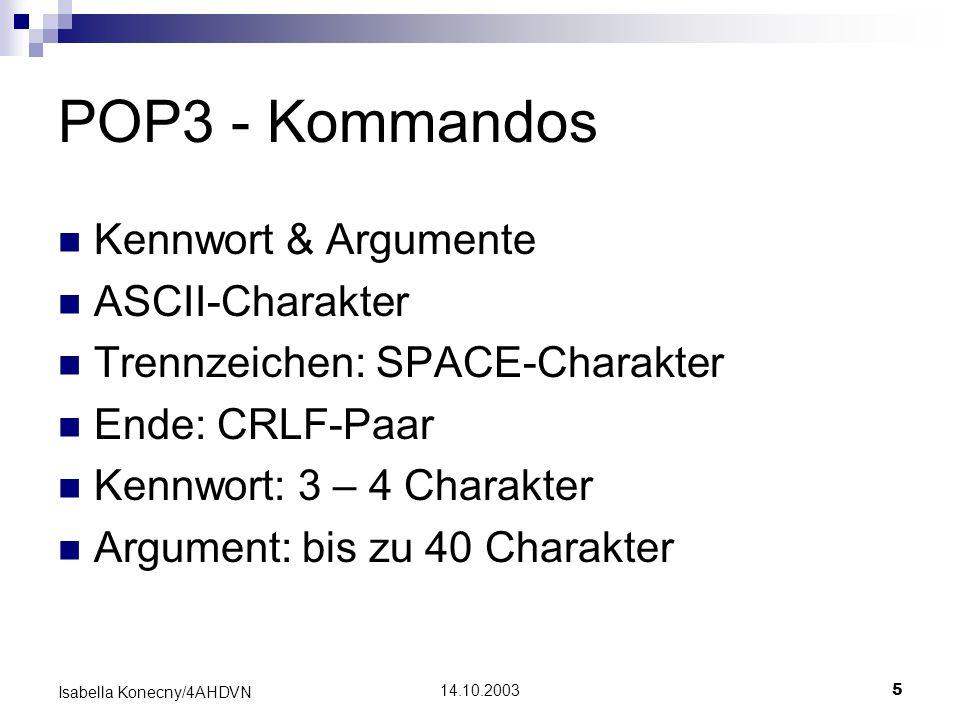 14.10.20035 Isabella Konecny/4AHDVN POP3 - Kommandos Kennwort & Argumente ASCII-Charakter Trennzeichen: SPACE-Charakter Ende: CRLF-Paar Kennwort: 3 –