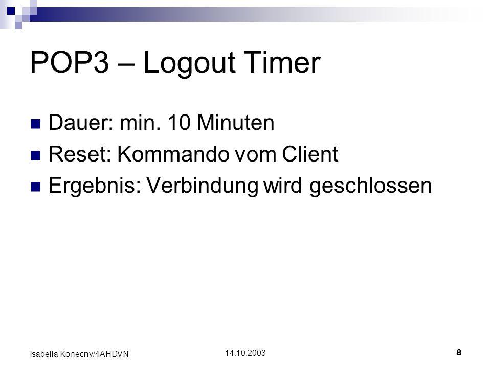 14.10.20038 Isabella Konecny/4AHDVN POP3 – Logout Timer Dauer: min. 10 Minuten Reset: Kommando vom Client Ergebnis: Verbindung wird geschlossen