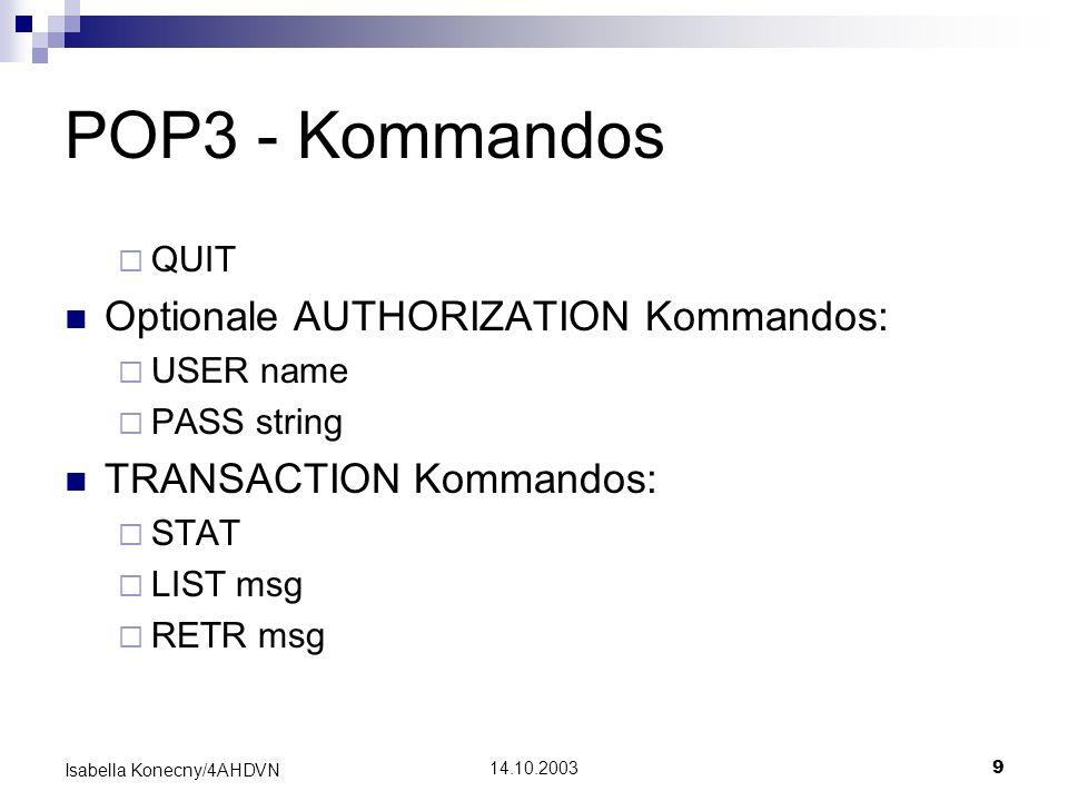 14.10.20039 Isabella Konecny/4AHDVN POP3 - Kommandos QUIT Optionale AUTHORIZATION Kommandos: USER name PASS string TRANSACTION Kommandos: STAT LIST ms