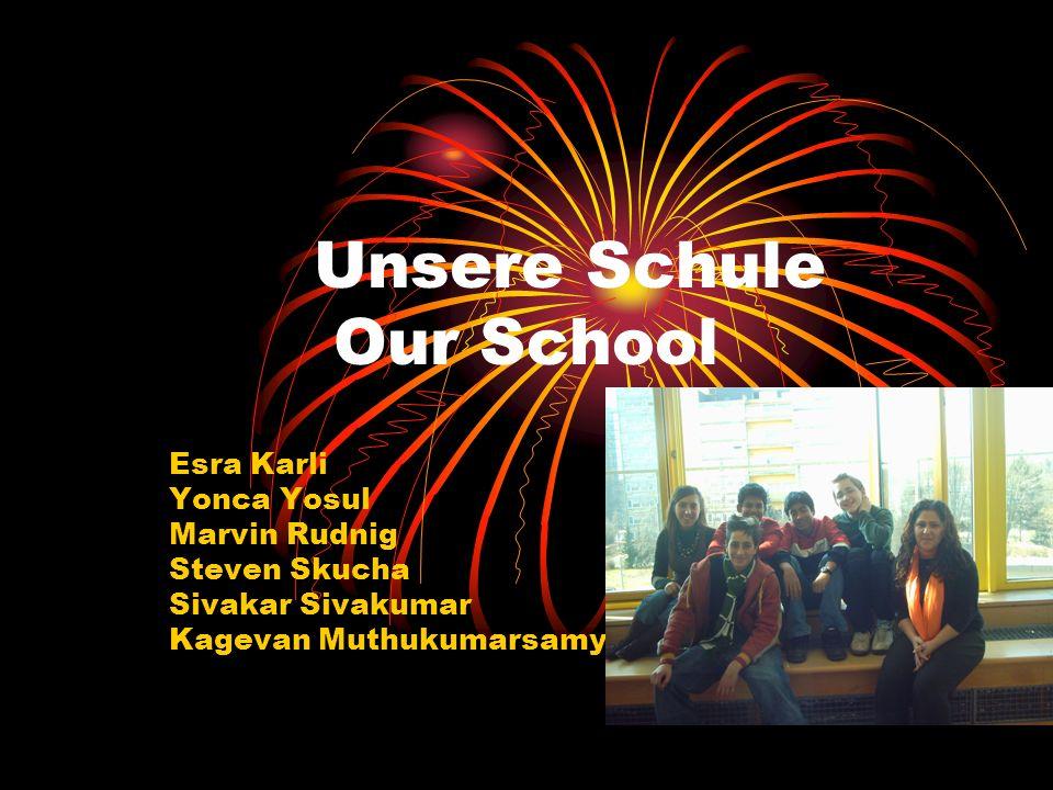 Unsere Schule Our School Esra Karli Yonca Yosul Marvin Rudnig Steven Skucha Sivakar Sivakumar Kagevan Muthukumarsamy