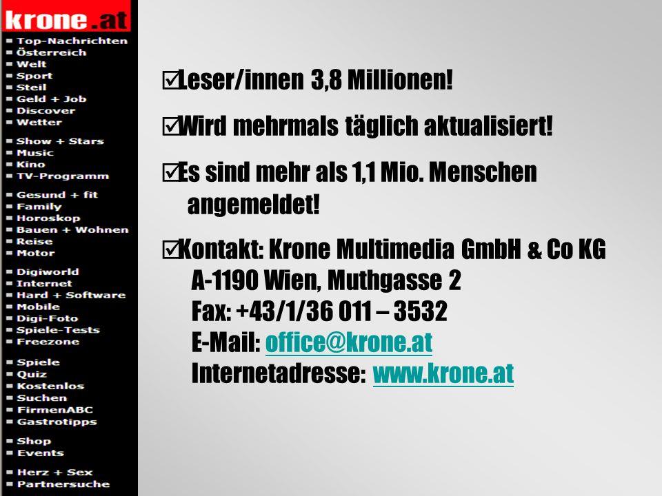 Leser/innen 3,8 Millionen! Wird mehrmals täglich aktualisiert! Es sind mehr als 1,1 Mio. Menschen angemeldet! Kontakt: Krone Multimedia GmbH & Co KG A
