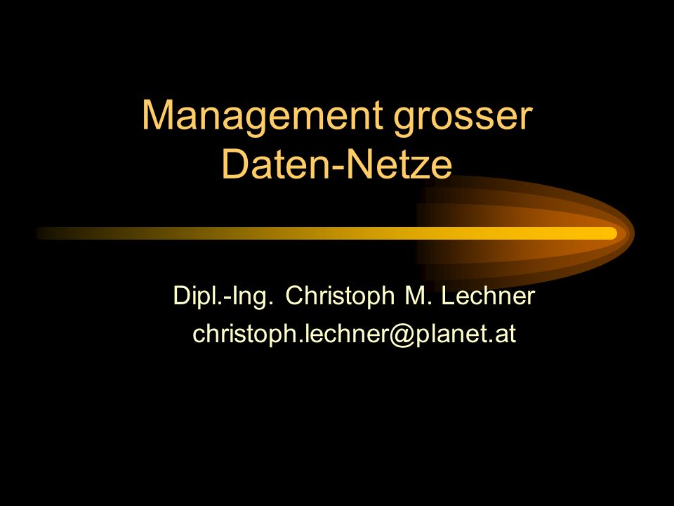 Management grosser Daten-Netze Dipl.-Ing. Christoph M. Lechner christoph.lechner@planet.at