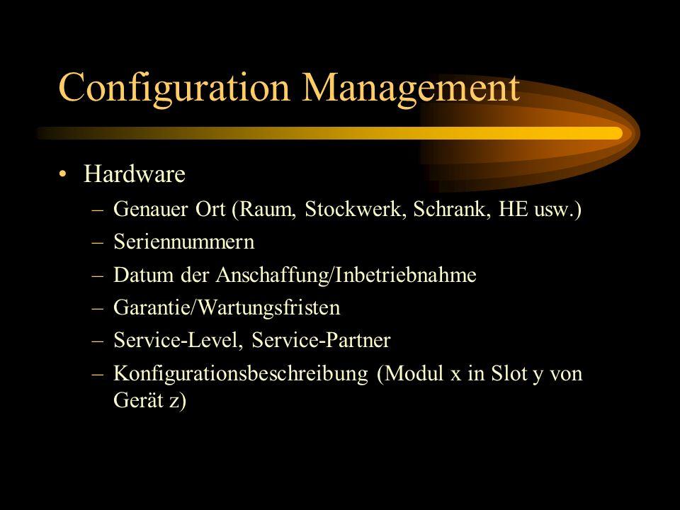 Configuration Management Hardware –Genauer Ort (Raum, Stockwerk, Schrank, HE usw.) –Seriennummern –Datum der Anschaffung/Inbetriebnahme –Garantie/Wartungsfristen –Service-Level, Service-Partner –Konfigurationsbeschreibung (Modul x in Slot y von Gerät z)