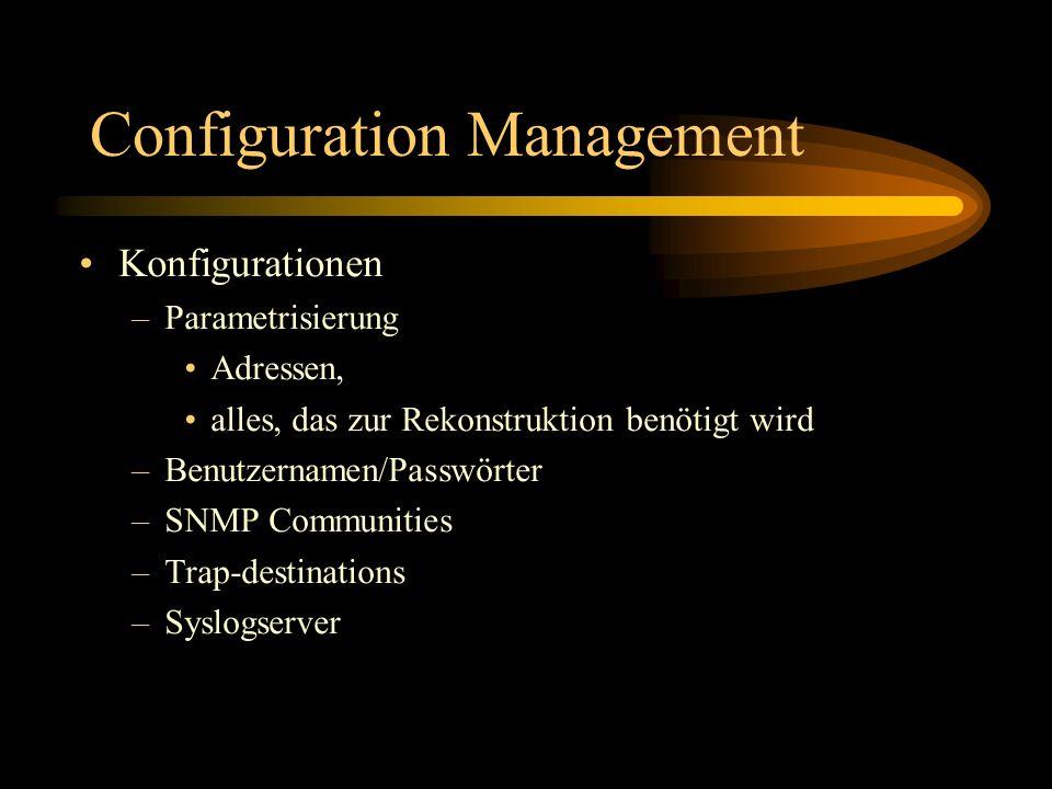 Configuration Management Konfigurationen –Parametrisierung Adressen, alles, das zur Rekonstruktion benötigt wird –Benutzernamen/Passwörter –SNMP Communities –Trap-destinations –Syslogserver