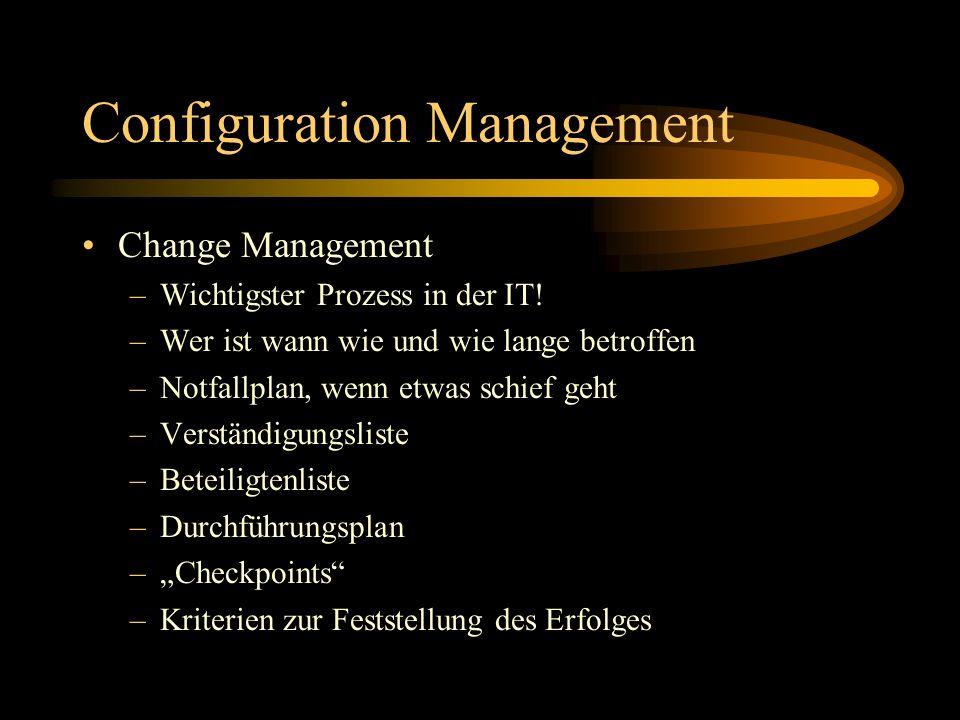 Configuration Management Change Management –Wichtigster Prozess in der IT! –Wer ist wann wie und wie lange betroffen –Notfallplan, wenn etwas schief g