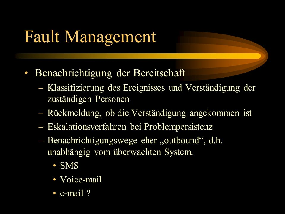 Fault Management Benachrichtigung der Bereitschaft –Klassifizierung des Ereignisses und Verständigung der zuständigen Personen –Rückmeldung, ob die Ve
