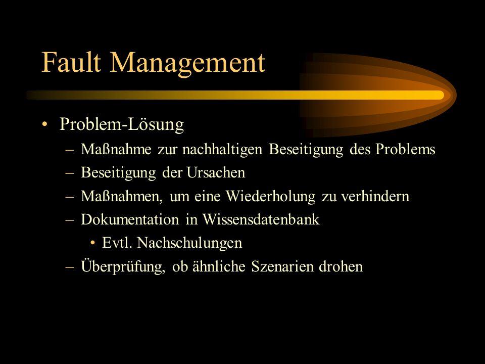 Fault Management Problem-Lösung –Maßnahme zur nachhaltigen Beseitigung des Problems –Beseitigung der Ursachen –Maßnahmen, um eine Wiederholung zu verhindern –Dokumentation in Wissensdatenbank Evtl.