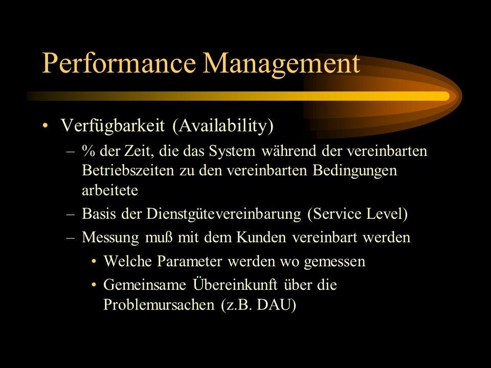 Performance Management Verfügbarkeit (Availability) –% der Zeit, die das System während der vereinbarten Betriebszeiten zu den vereinbarten Bedingungen arbeitete –Basis der Dienstgütevereinbarung (Service Level) –Messung muß mit dem Kunden vereinbart werden Welche Parameter werden wo gemessen Gemeinsame Übereinkunft über die Problemursachen (z.B.