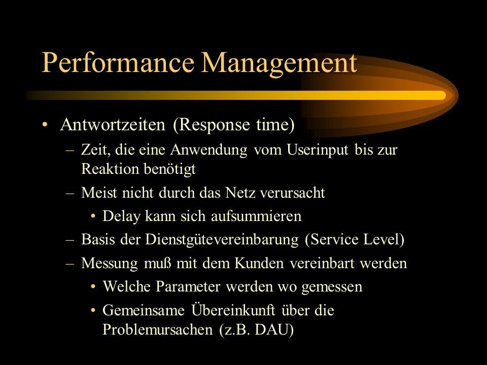 Performance Management Antwortzeiten (Response time) –Zeit, die eine Anwendung vom Userinput bis zur Reaktion benötigt –Meist nicht durch das Netz verursacht Delay kann sich aufsummieren –Basis der Dienstgütevereinbarung (Service Level) –Messung muß mit dem Kunden vereinbart werden Welche Parameter werden wo gemessen Gemeinsame Übereinkunft über die Problemursachen (z.B.