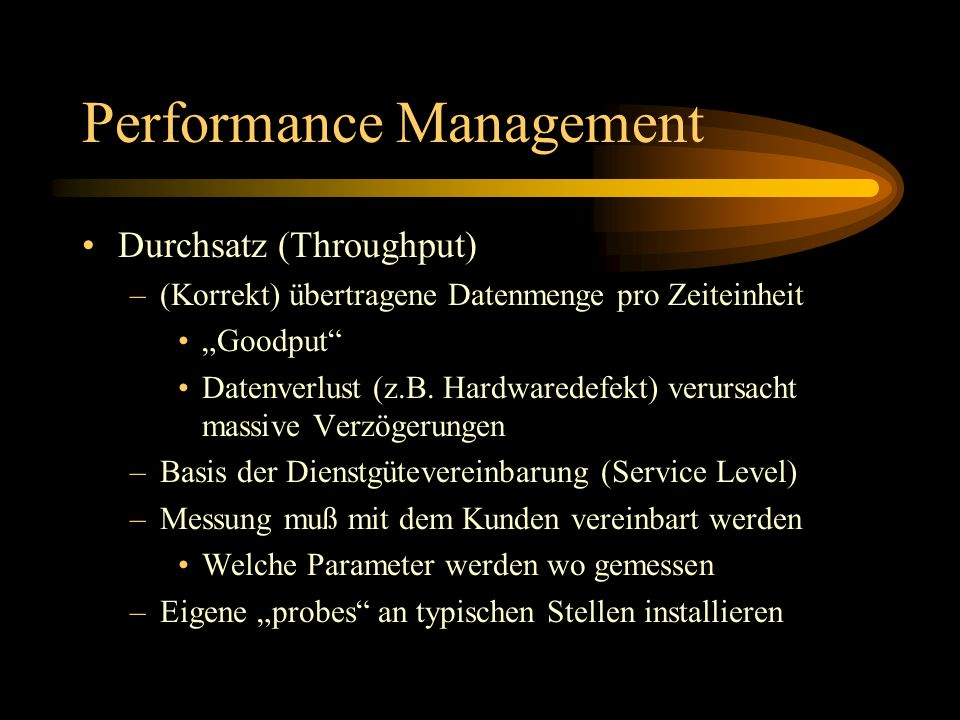 Performance Management Durchsatz (Throughput) –(Korrekt) übertragene Datenmenge pro Zeiteinheit Goodput Datenverlust (z.B. Hardwaredefekt) verursacht
