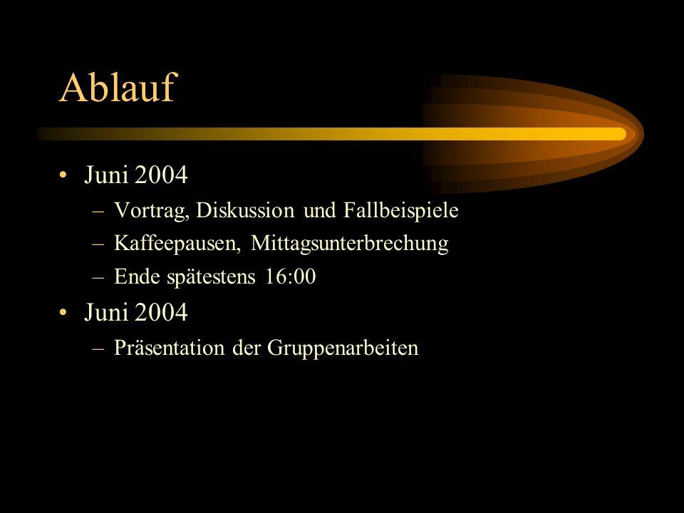 Ablauf Juni 2004 –Vortrag, Diskussion und Fallbeispiele –Kaffeepausen, Mittagsunterbrechung –Ende spätestens 16:00 Juni 2004 –Präsentation der Gruppen