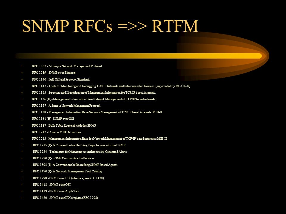SNMP RFCs =>> RTFM RFC 1067 - A Simple Network Management Protocol RFC 1089 - SNMP over Ethernet RFC 1140 - IAB Official Protocol Standards RFC 1147 - Tools for Monitoring and Debugging TCP/IP Internets and Interconnected Devices [superceded by RFC 1470] RFC 1155 - Structure and Identification of Management Information for TCP/IP based internets.