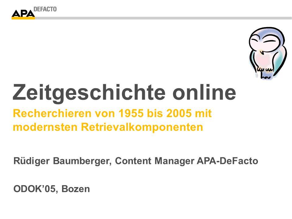 Zeitgeschichte online Recherchieren von 1955 bis 2005 mit modernsten Retrievalkomponenten Rüdiger Baumberger, Content Manager APA-DeFacto ODOK05, Bozen