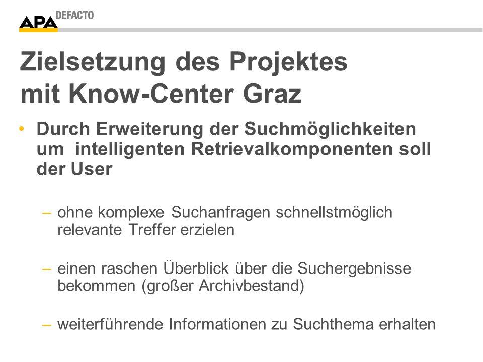 Zielsetzung des Projektes mit Know-Center Graz Durch Erweiterung der Suchmöglichkeiten um intelligenten Retrievalkomponenten soll der User –ohne komplexe Suchanfragen schnellstmöglich relevante Treffer erzielen –einen raschen Überblick über die Suchergebnisse bekommen (großer Archivbestand) –weiterführende Informationen zu Suchthema erhalten
