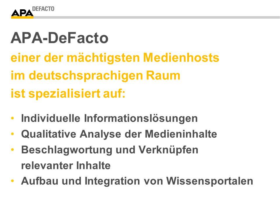 APA-DeFacto einer der mächtigsten Medienhosts im deutschsprachigen Raum ist spezialisiert auf: Individuelle Informationslösungen Qualitative Analyse der Medieninhalte Beschlagwortung und Verknüpfen relevanter Inhalte Aufbau und Integration von Wissensportalen