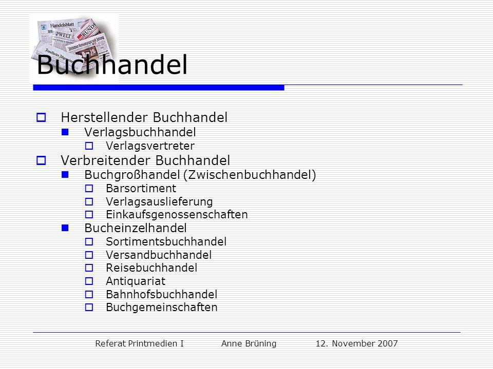 Referat Printmedien I Anne Brüning 12. November 2007 Buchhandel Herstellender Buchhandel Verlagsbuchhandel Verlagsvertreter Verbreitender Buchhandel B
