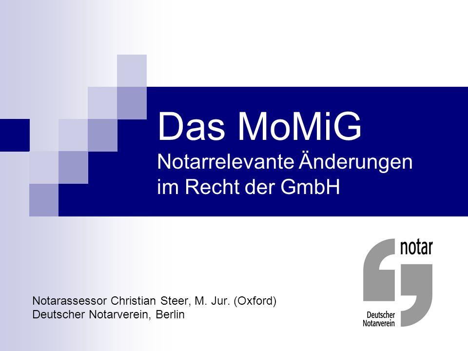 Das MoMiG Notarrelevante Änderungen im Recht der GmbH Notarassessor Christian Steer, M. Jur. (Oxford) Deutscher Notarverein, Berlin