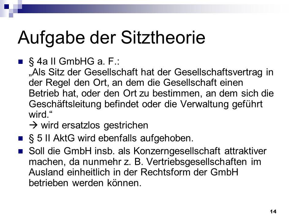 14 Aufgabe der Sitztheorie § 4a II GmbHG a. F.: Als Sitz der Gesellschaft hat der Gesellschaftsvertrag in der Regel den Ort, an dem die Gesellschaft e
