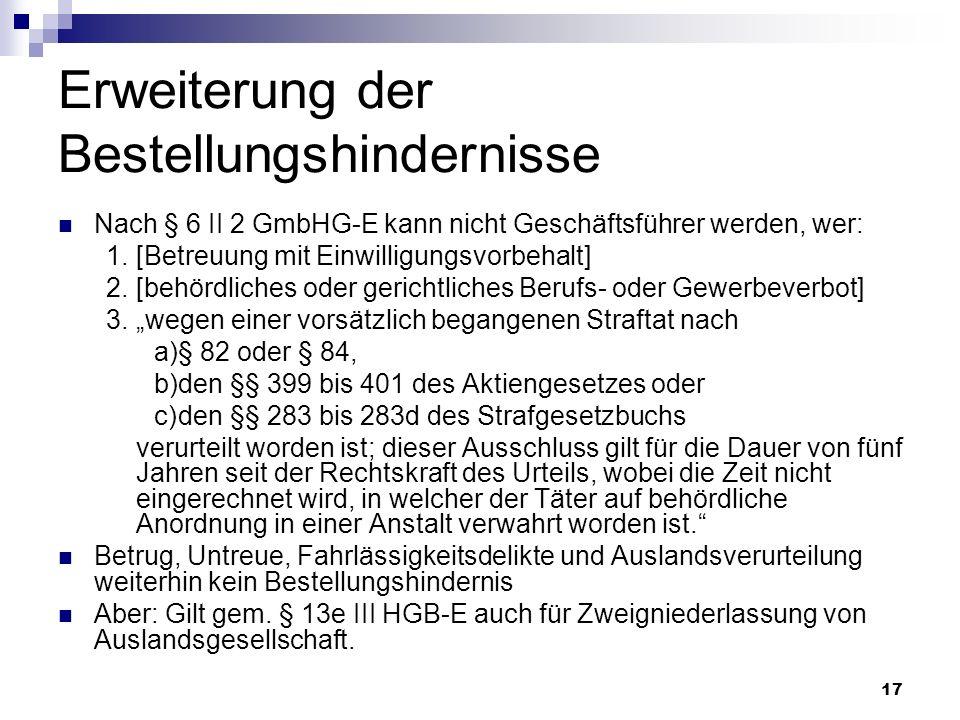 17 Erweiterung der Bestellungshindernisse Nach § 6 II 2 GmbHG-E kann nicht Geschäftsführer werden, wer: 1.[Betreuung mit Einwilligungsvorbehalt] 2.[be