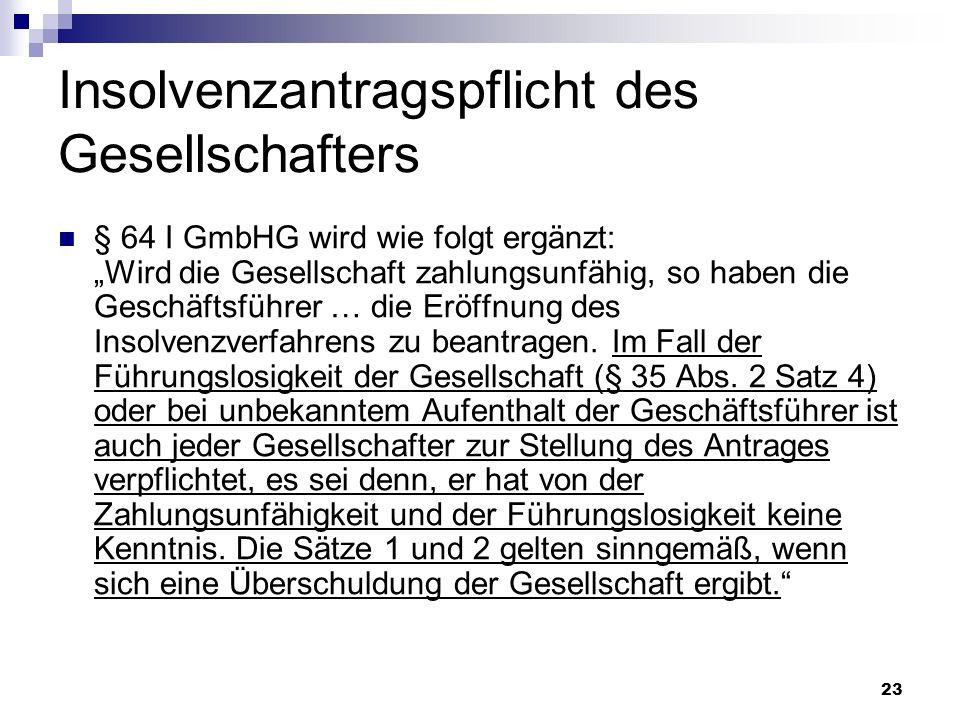 23 Insolvenzantragspflicht des Gesellschafters § 64 I GmbHG wird wie folgt ergänzt: Wird die Gesellschaft zahlungsunfähig, so haben die Geschäftsführe