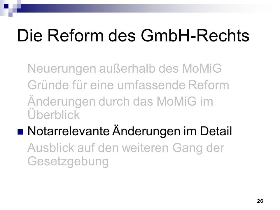 26 Die Reform des GmbH-Rechts Neuerungen außerhalb des MoMiG Gründe für eine umfassende Reform Änderungen durch das MoMiG im Überblick Notarrelevante