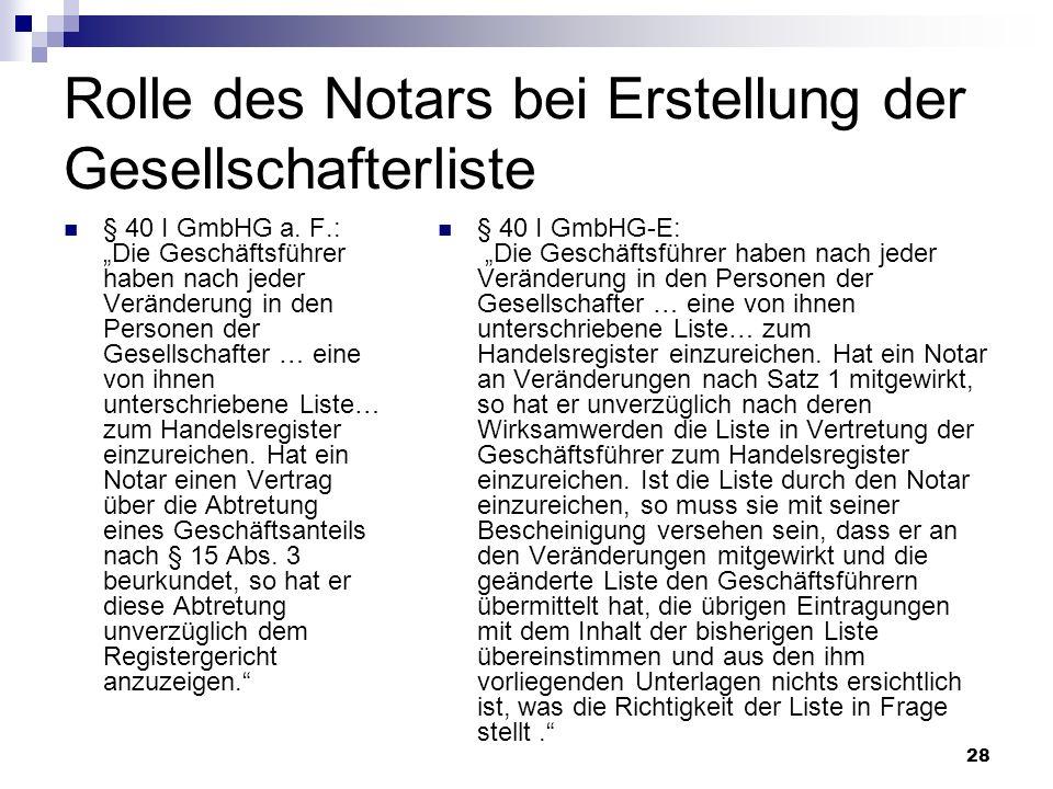 28 Rolle des Notars bei Erstellung der Gesellschafterliste § 40 I GmbHG a. F.: Die Geschäftsführer haben nach jeder Veränderung in den Personen der Ge