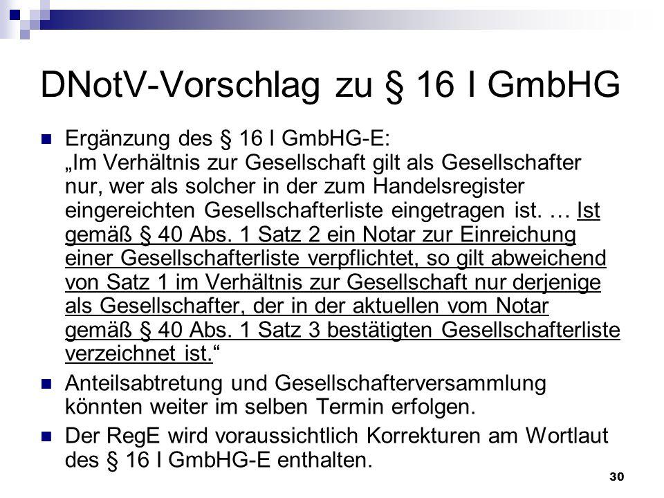 30 DNotV-Vorschlag zu § 16 I GmbHG Ergänzung des § 16 I GmbHG-E: Im Verhältnis zur Gesellschaft gilt als Gesellschafter nur, wer als solcher in der zu