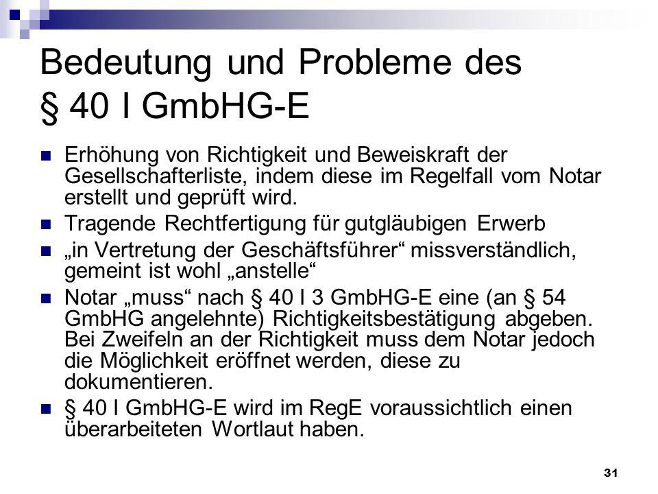 31 Bedeutung und Probleme des § 40 I GmbHG-E Erhöhung von Richtigkeit und Beweiskraft der Gesellschafterliste, indem diese im Regelfall vom Notar erst