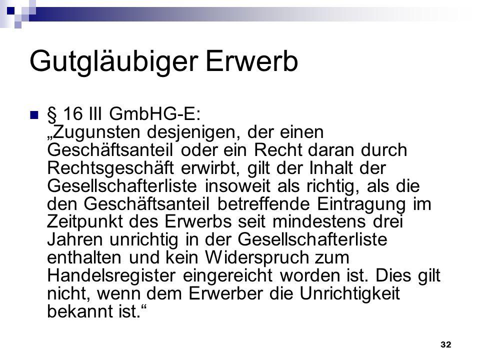 32 Gutgläubiger Erwerb § 16 III GmbHG-E: Zugunsten desjenigen, der einen Geschäftsanteil oder ein Recht daran durch Rechtsgeschäft erwirbt, gilt der I