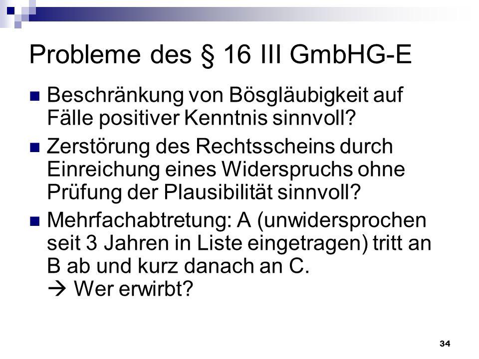 34 Probleme des § 16 III GmbHG-E Beschränkung von Bösgläubigkeit auf Fälle positiver Kenntnis sinnvoll? Zerstörung des Rechtsscheins durch Einreichung