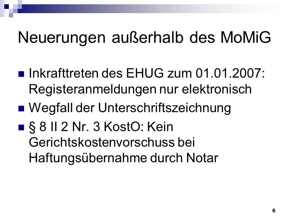 6 Neuerungen außerhalb des MoMiG Inkrafttreten des EHUG zum 01.01.2007: Registeranmeldungen nur elektronisch Wegfall der Unterschriftszeichnung § 8 II