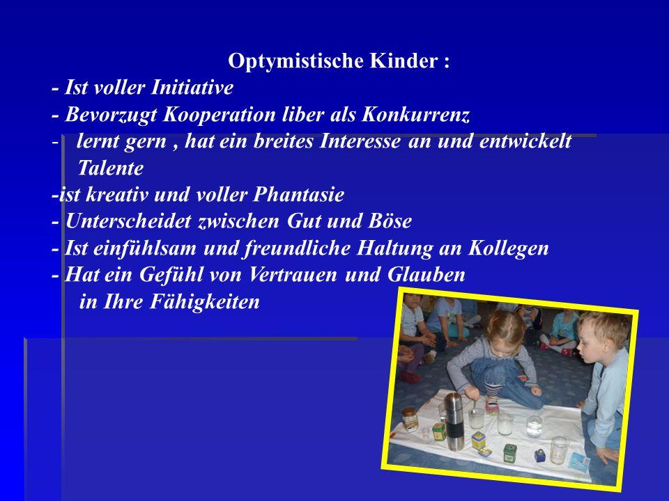Optymistische Kinder : - Ist voller Initiative - Bevorzugt Kooperation liber als Konkurrenz -lernt gern, hat ein breites Interesse an und entwickelt T