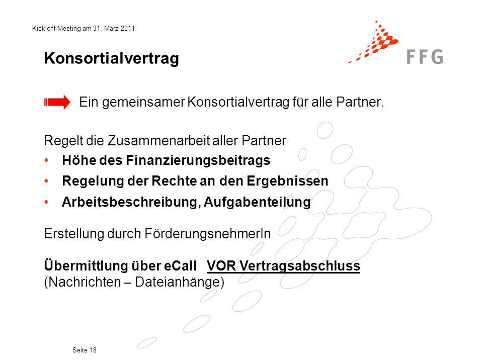 Kick-off Meeting am 31. März 2011 Seite 18 Konsortialvertrag Ein gemeinsamer Konsortialvertrag für alle Partner. Regelt die Zusammenarbeit aller Partn