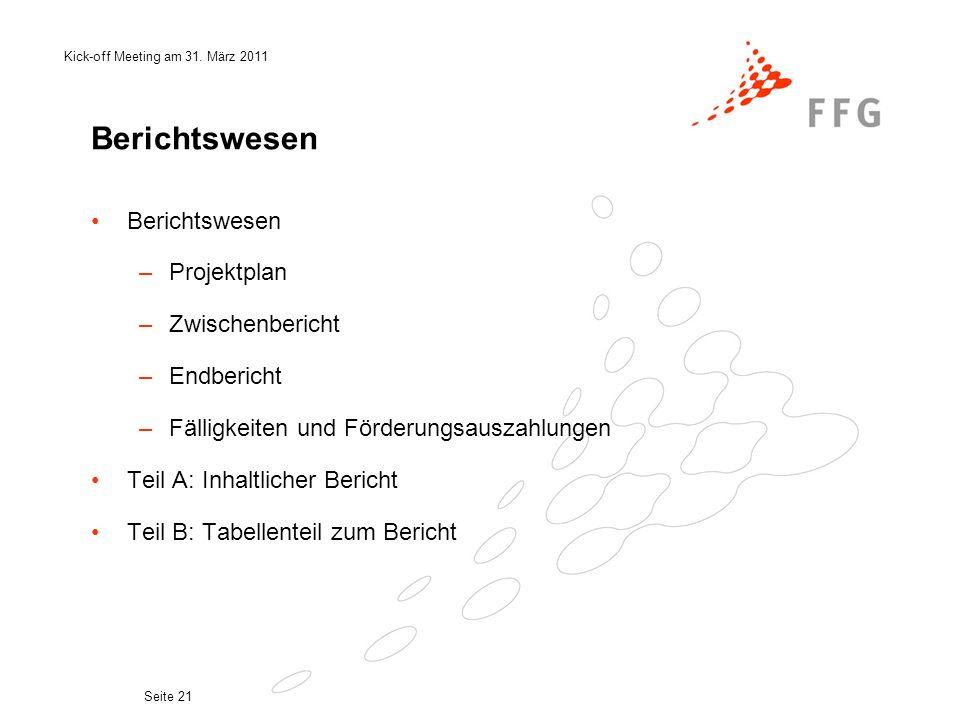 Kick-off Meeting am 31. März 2011 Seite 21 Berichtswesen –Projektplan –Zwischenbericht –Endbericht –Fälligkeiten und Förderungsauszahlungen Teil A: In