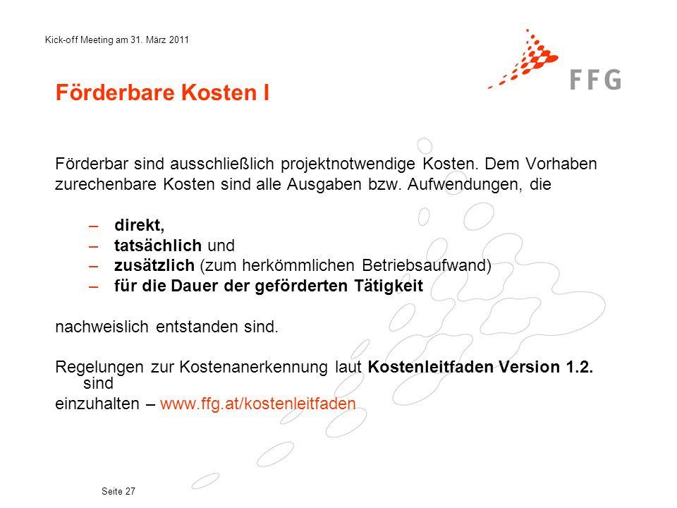 Kick-off Meeting am 31. März 2011 Seite 27 Förderbare Kosten I Förderbar sind ausschließlich projektnotwendige Kosten. Dem Vorhaben zurechenbare Koste