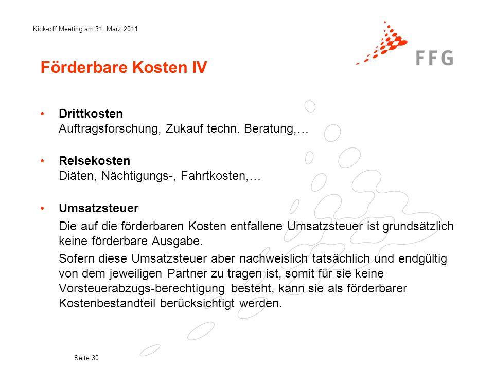 Kick-off Meeting am 31. März 2011 Seite 30 Förderbare Kosten IV Drittkosten Auftragsforschung, Zukauf techn. Beratung,… Reisekosten Diäten, Nächtigung