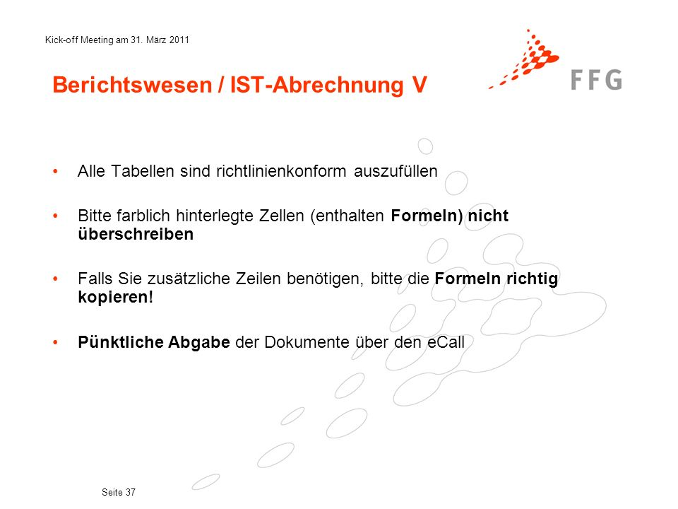Kick-off Meeting am 31. März 2011 Seite 37 Berichtswesen / IST-Abrechnung V Alle Tabellen sind richtlinienkonform auszufüllen Bitte farblich hinterleg