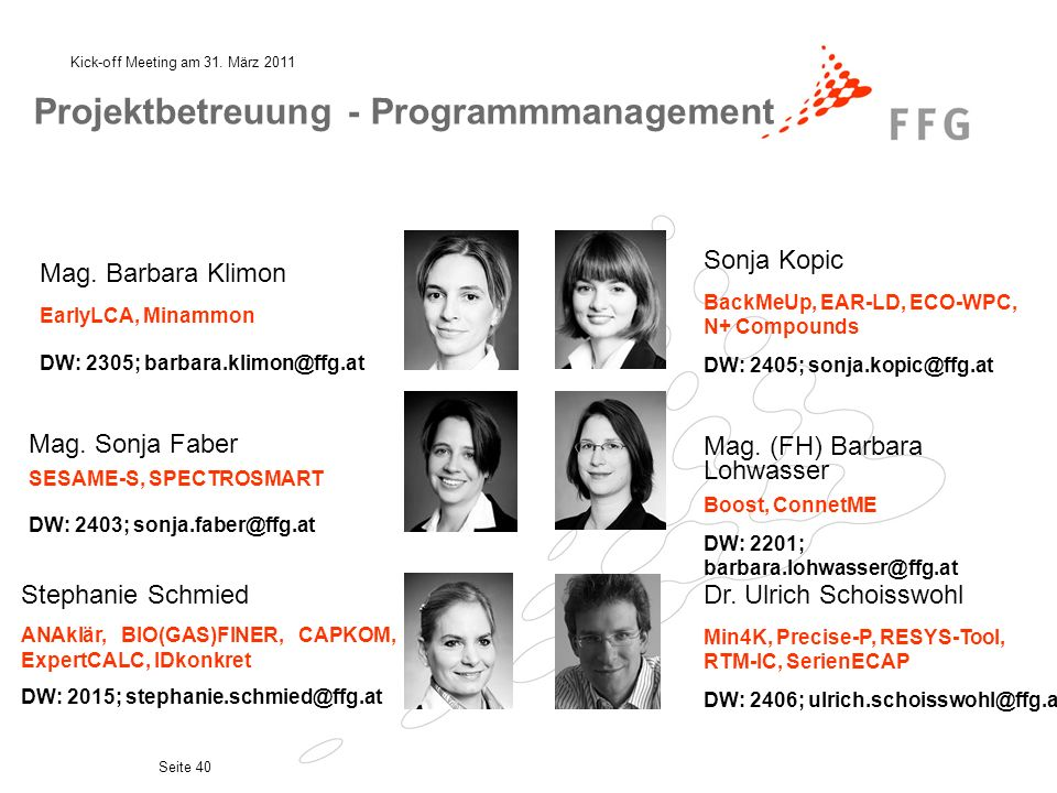 Kick-off Meeting am 31. März 2011 Seite 40 Projektbetreuung - Programmmanagement Mag. Barbara Klimon EarlyLCA, Minammon DW: 2305; barbara.klimon@ffg.a
