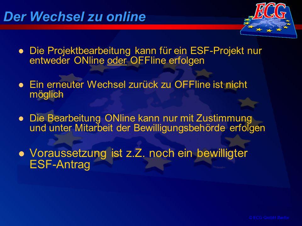 © ECG GmbH Berlin Vorteile von ONline Die Online-Umsetzung erfolgt mit großer Zustimmung und Lob der EU-Kommission Eureka-Online sichert die Verordnungs- konformität und bietet damit eine höchstmögliche Vereinfachung Datenintegrität bei allen Beteiligten ist gesichert Effizientes Monitoring/Controlling mit just- in-time Zustand Höchste Datensicherheit auf der Basis einer Oracle-Datenbank